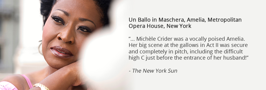 Un Ballo in Maschera, Amelia, Metropolitan Opera House, New York, ... Michle Crider was a vocally poised Amelia. Her big scene at the gallows in Act II was secure and completely in pitch, including the difficult high C just before the entrance of her husband! The New York Sun