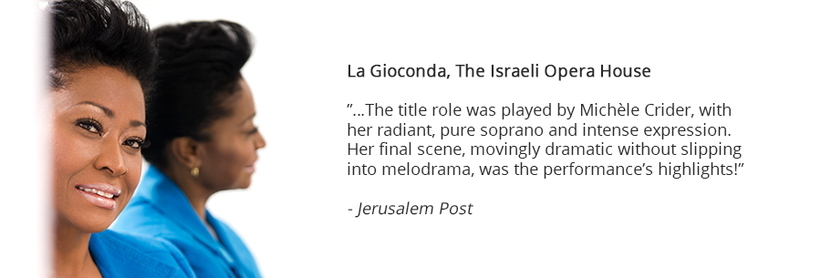 La Gioconda, The Israeli Opera House, The title role was played by Michle Crider, with her radiant, pure soprano and intense expression. Her final scene, movingly dramatic without slipping into melodrama, was the performances highlights! Jerusalem Post